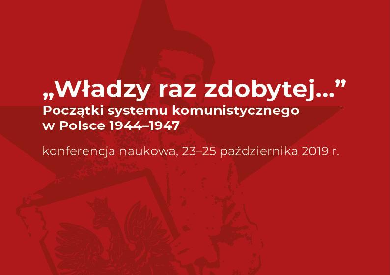 """Konferencja """"Władzy raz zdobytej…"""" Początki systemu komunistycznego w Polsce 1944-1947"""